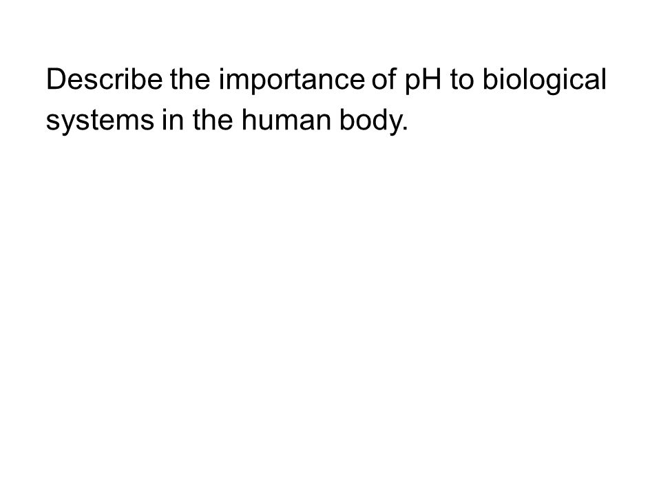 Describe the importance of pH to biological systems in the human body.