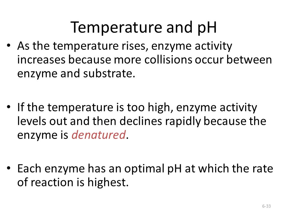 Temperature and pH As the temperature rises, enzyme activity increases because more collisions occur between enzyme and substrate.