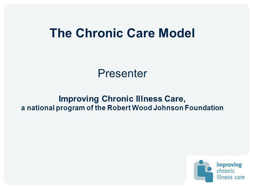 The Chronic Care Model Presenter Improving Chronic Illness Care,