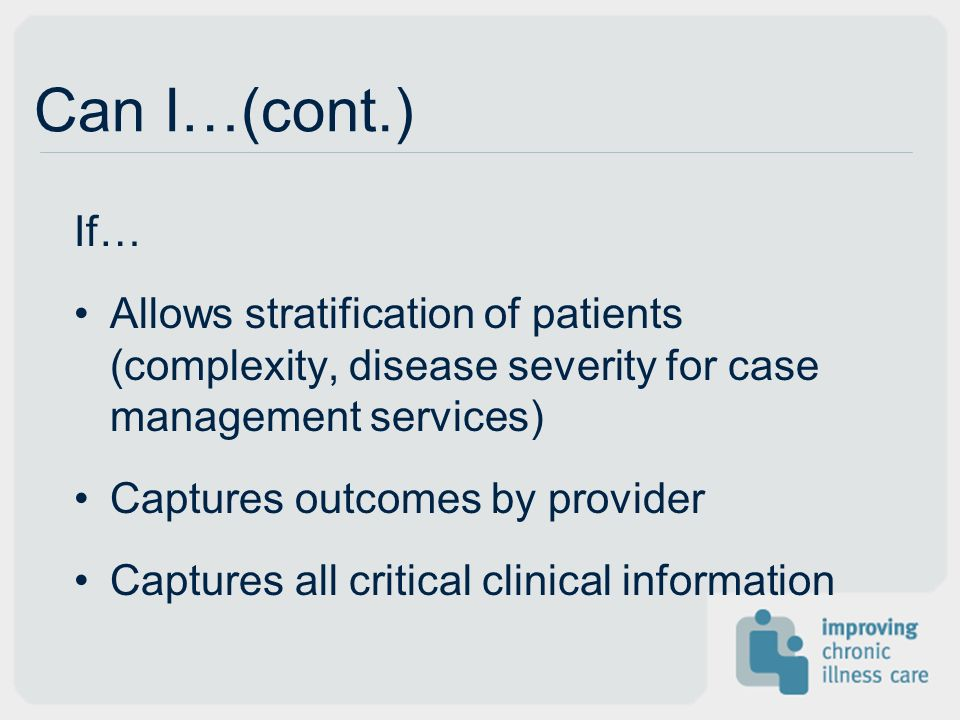 Can I…(cont.) If… Allows stratification of patients (complexity, disease severity for case management services)
