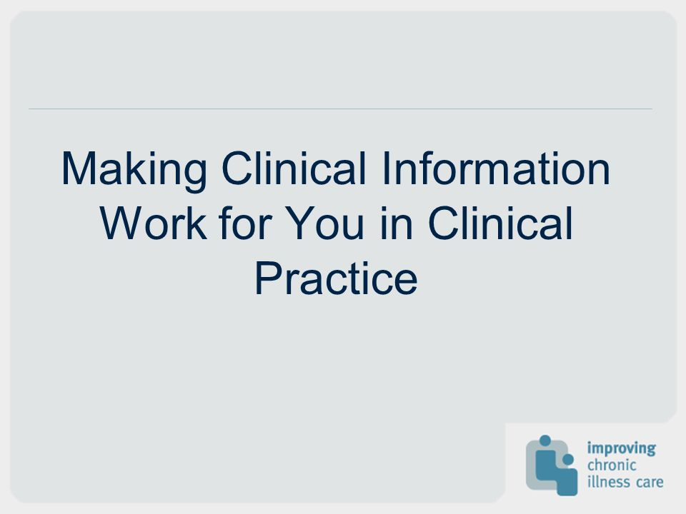 Making Clinical Information Work for You in Clinical Practice