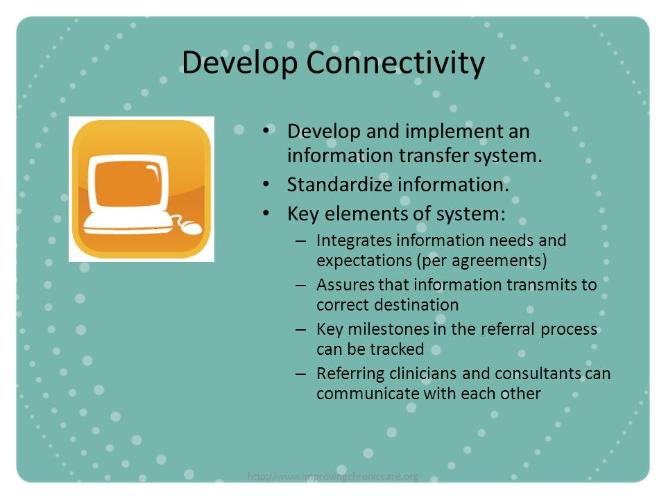 Develop Connectivity Develop and implement an information transfer system. Standardize information.