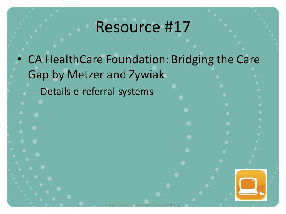 Resource #17 CA HealthCare Foundation: Bridging the Care Gap by Metzer and Zywiak. Details e-referral systems.