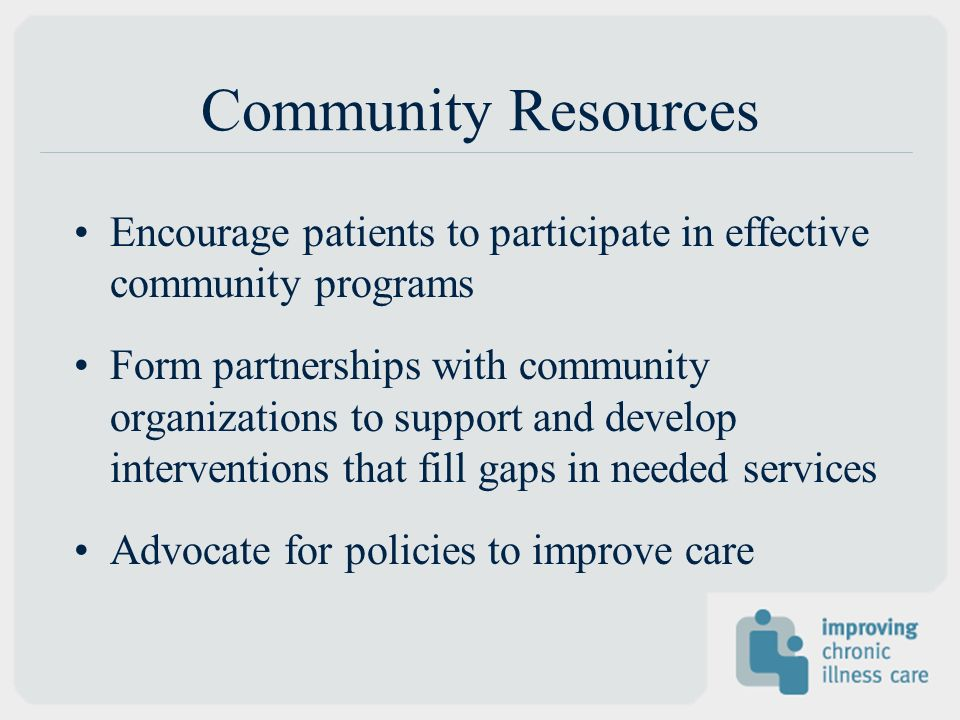 Community Resources Encourage patients to participate in effective community programs.