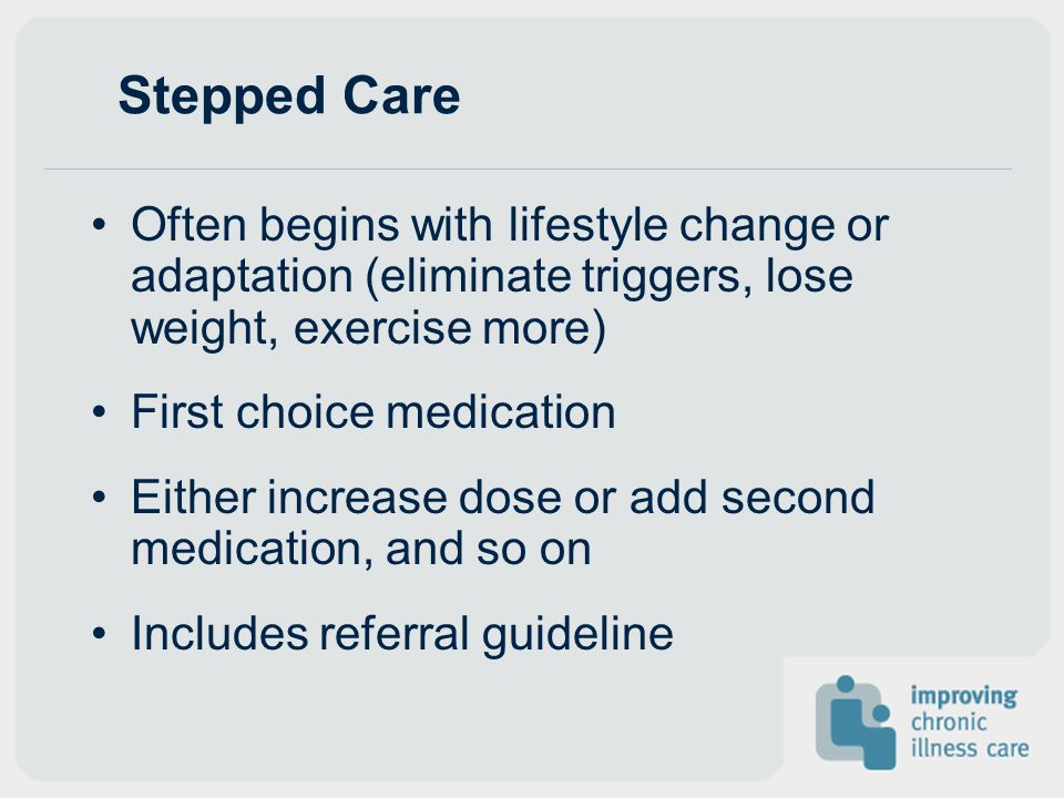 Stepped Care Often begins with lifestyle change or adaptation (eliminate triggers, lose weight, exercise more)