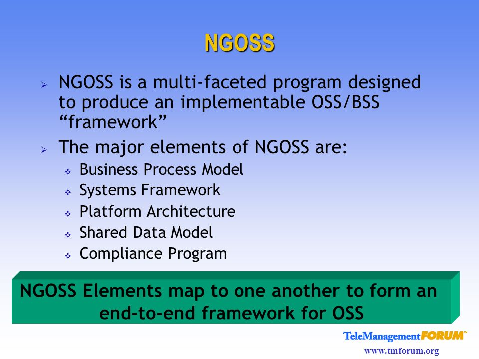 NGOSS NGOSS is a multi-faceted program designed to produce an implementable OSS/BSS framework The major elements of NGOSS are:
