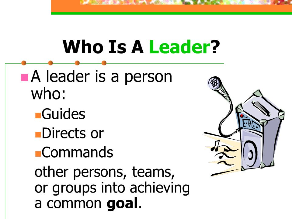 Who Is A Leader A leader is a person who: Guides Directs or Commands