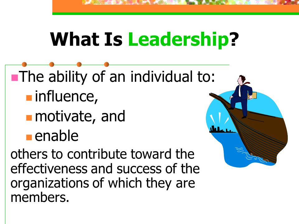 What Is Leadership The ability of an individual to: influence,
