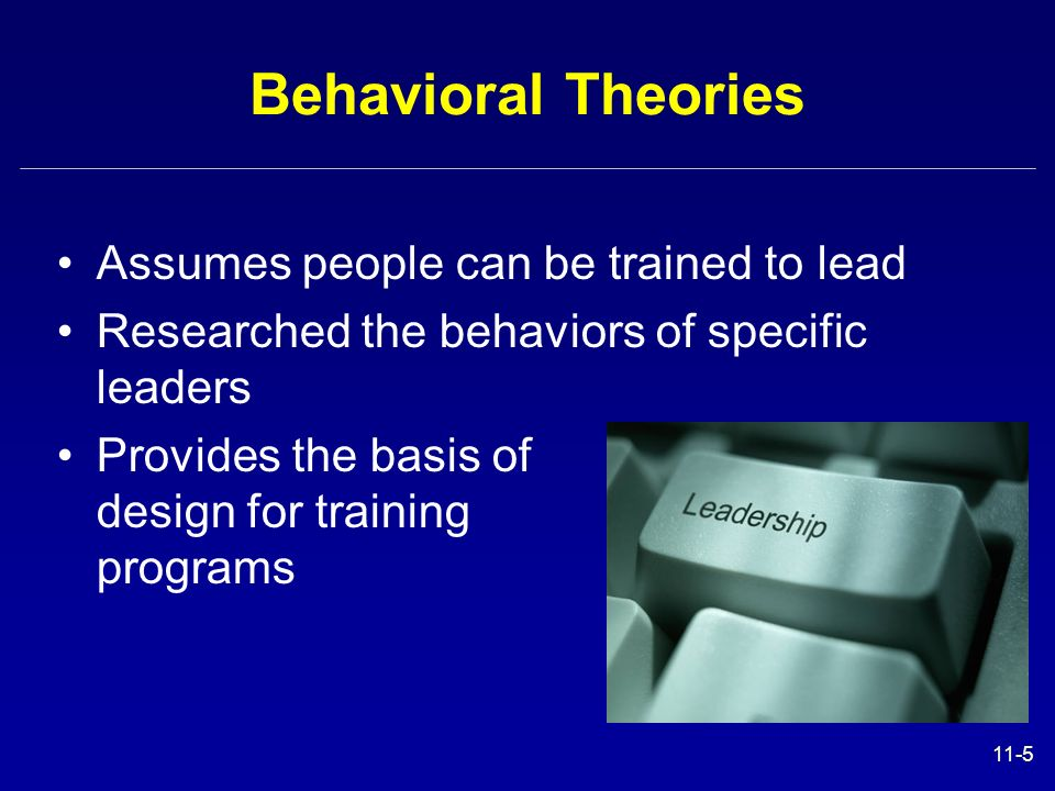 Behavioral Theories Assumes people can be trained to lead