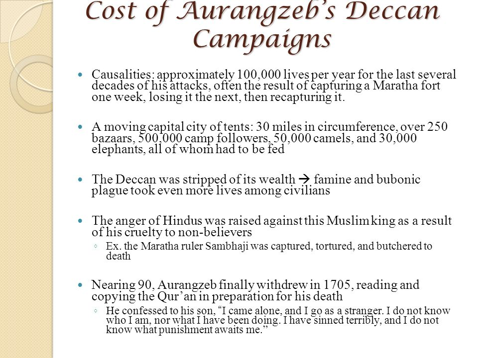 aurangzeb s deccan policy He opposed aurangzeb with full strength and had initially stopped him from entering the deccantill shivaji was alive, aurangzeb did not invade the deccan but soon after shivaji's death, he attacked the maratha kingdom shivaji's son, sambhaji successfully defended his kingdom and did not let aurangzeb win even a single significant victory.