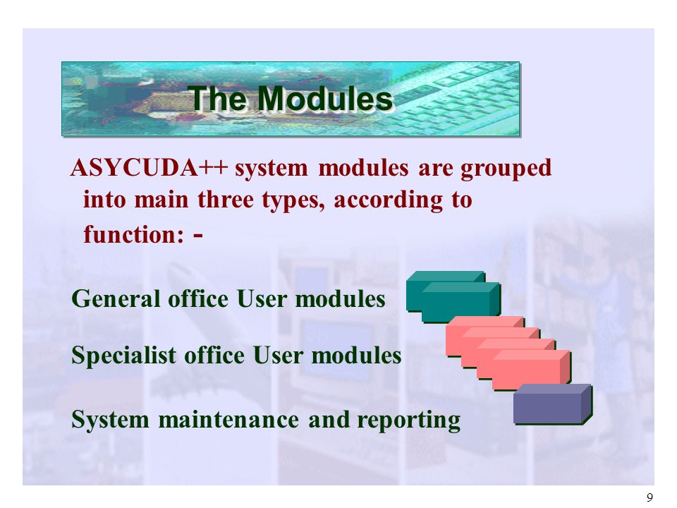 The Modules ASYCUDA++ system modules are grouped into main three types, according to function: - General office User modules.