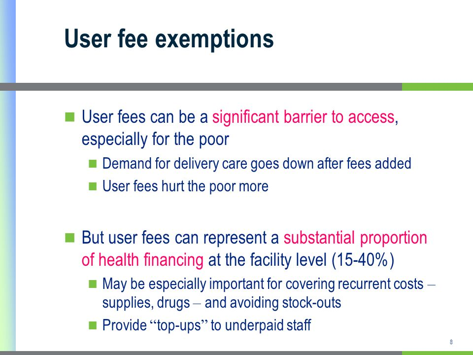 User fee exemptions User fees can be a significant barrier to access, especially for the poor. Demand for delivery care goes down after fees added.