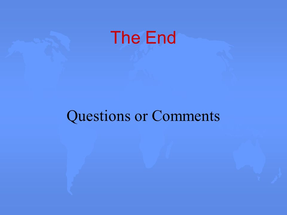 The End Questions or Comments
