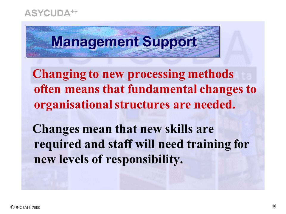 ASYCUDA++ Management Support. Changing to new processing methods often means that fundamental changes to organisational structures are needed.