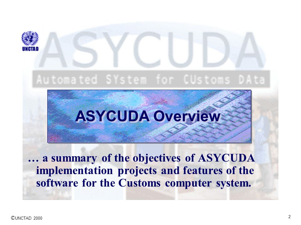 ASYCUDA Overview … a summary of the objectives of ASYCUDA implementation projects and features of the software for the Customs computer system.