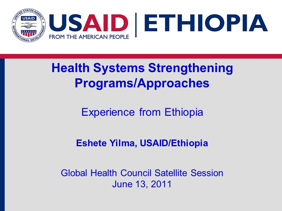 Health Systems Strengthening Programs/Approaches Experience from Ethiopia Eshete Yilma, USAID/Ethiopia Global Health Council Satellite Session June 13, 2011