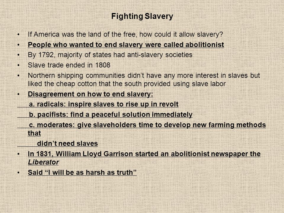 Fighting Slavery If America was the land of the free, how could it allow slavery People who wanted to end slavery were called abolitionist.