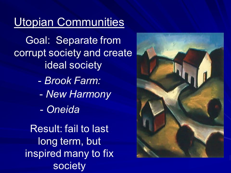 Utopian Communities Goal: Separate from corrupt society and create ideal society. - Brook Farm: - New Harmony.