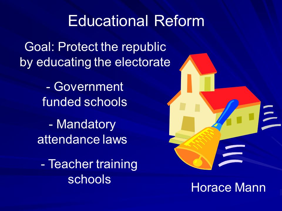 Educational Reform Goal: Protect the republic by educating the electorate. - Government funded schools.