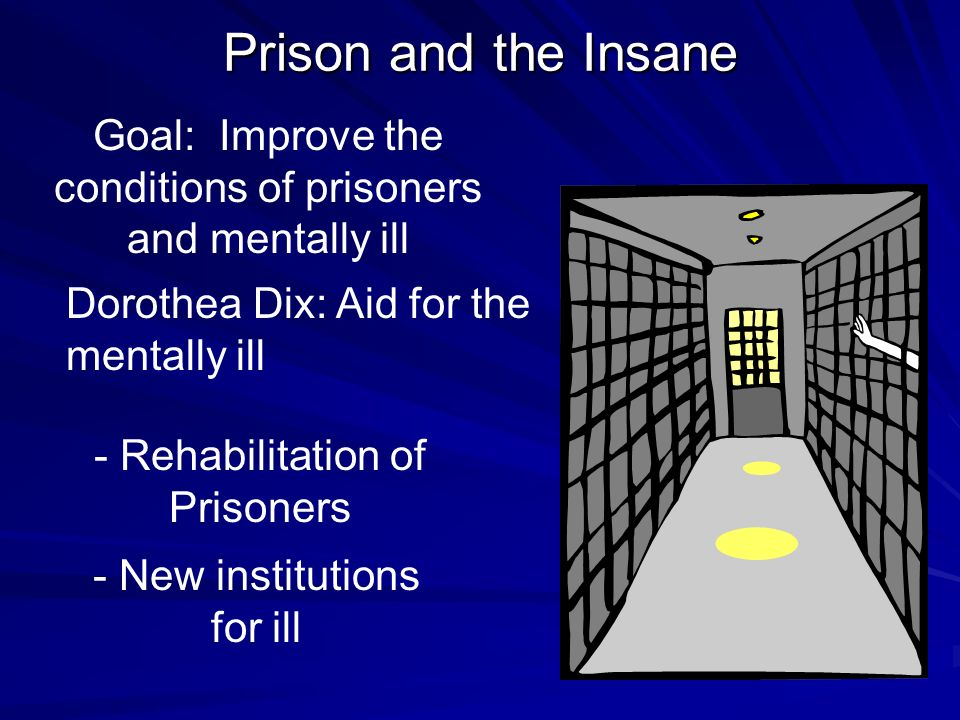 Prison and the Insane Goal: Improve the conditions of prisoners and mentally ill. Dorothea Dix: Aid for the mentally ill.