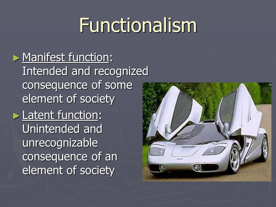Functionalism Manifest function: Intended and recognized consequence of some element of society.
