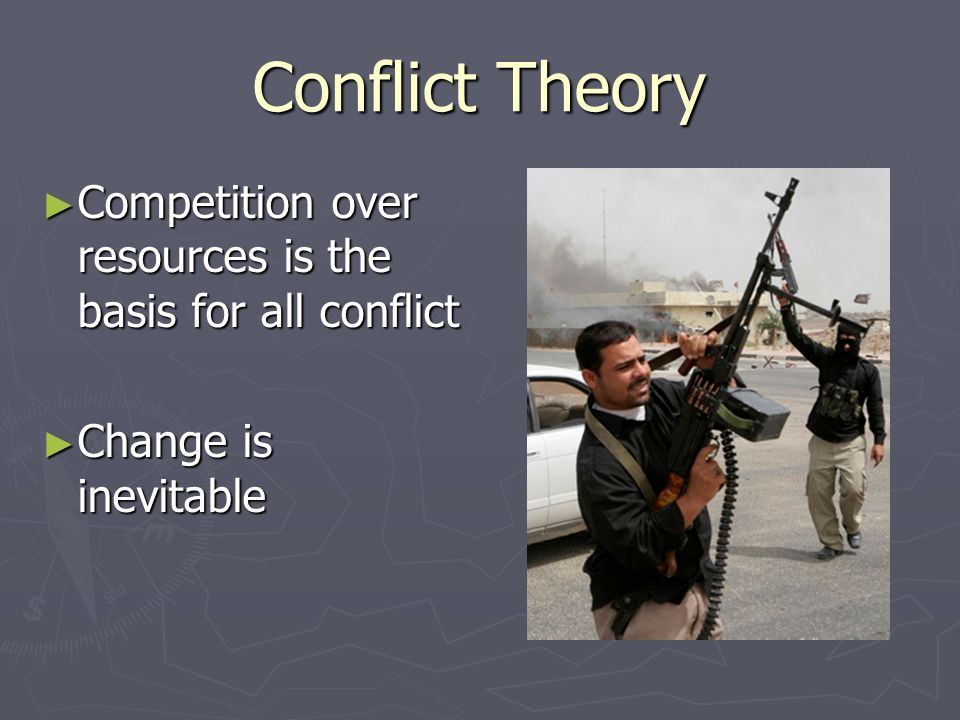 Conflict Theory Competition over resources is the basis for all conflict Change is inevitable