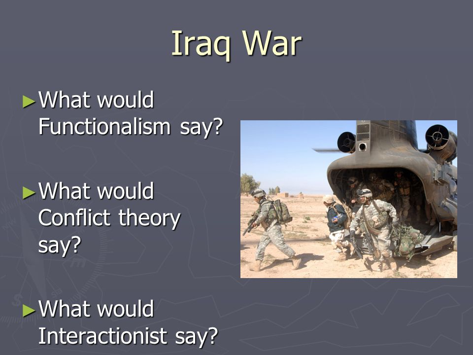 Iraq War What would Functionalism say What would Conflict theory say