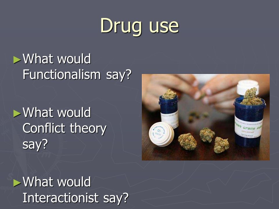 Drug use What would Functionalism say What would Conflict theory say