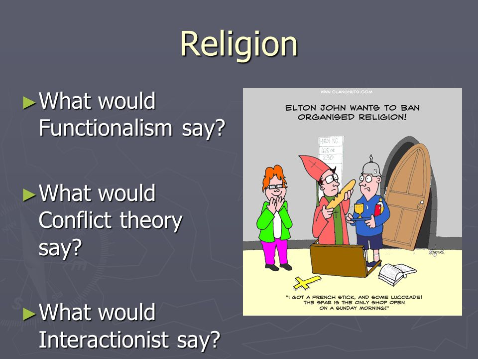 Religion What would Functionalism say What would Conflict theory say