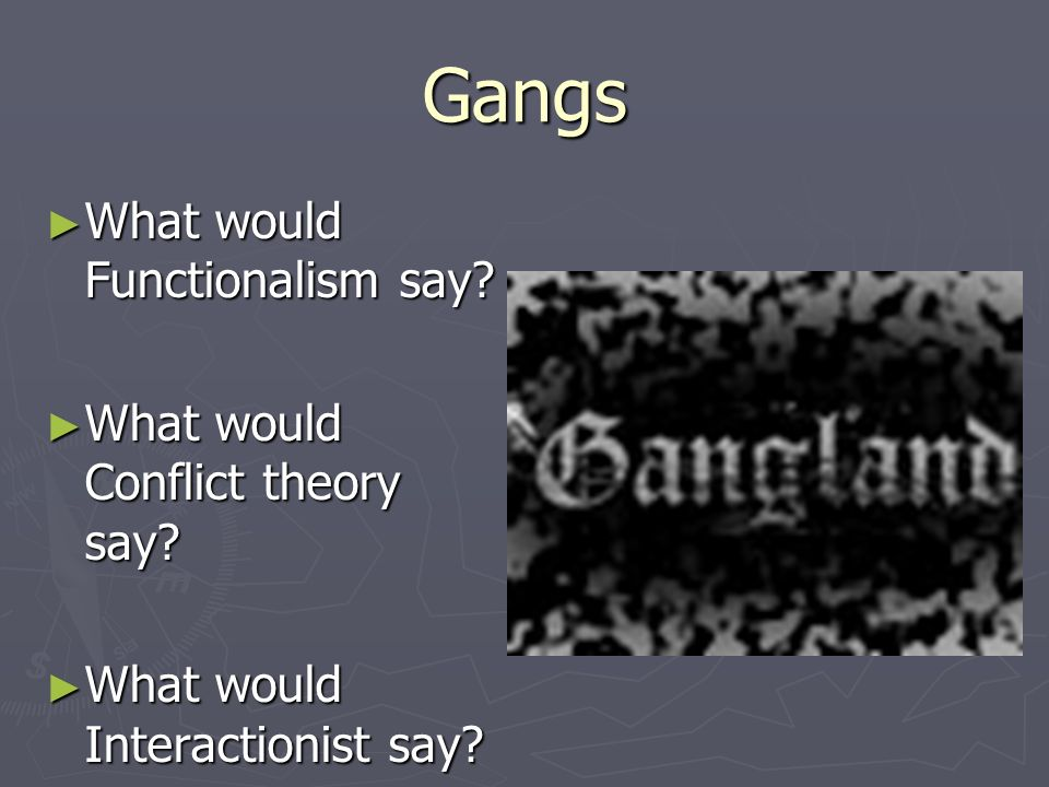 Gangs What would Functionalism say What would Conflict theory say