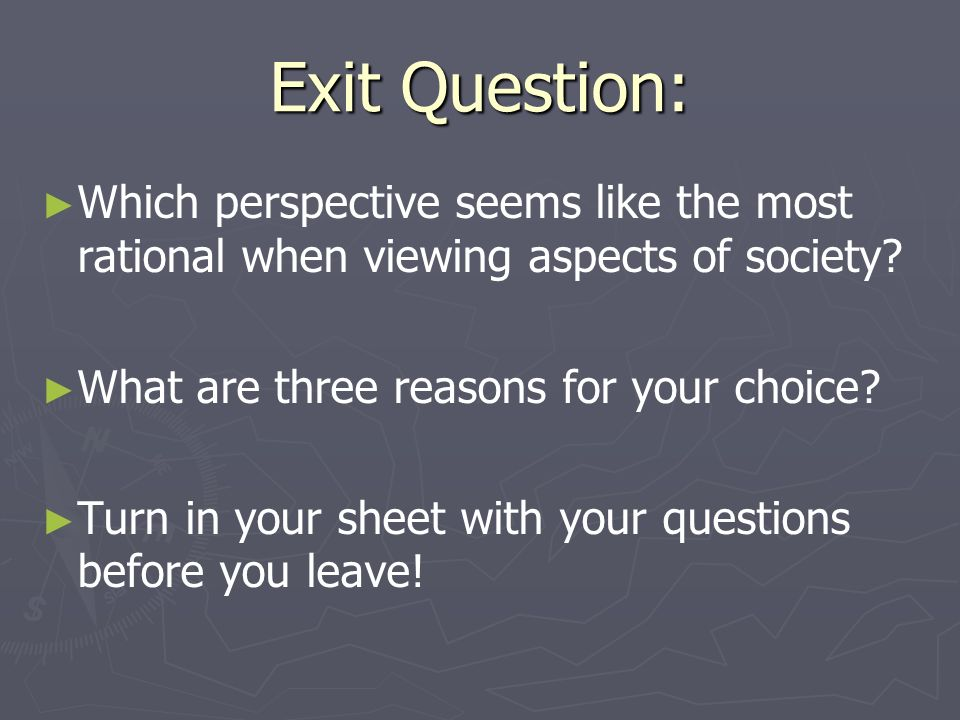 Exit Question: Which perspective seems like the most rational when viewing aspects of society What are three reasons for your choice