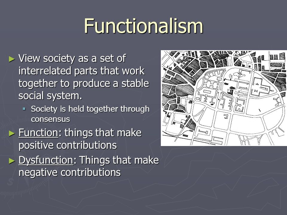 Functionalism View society as a set of interrelated parts that work together to produce a stable social system.