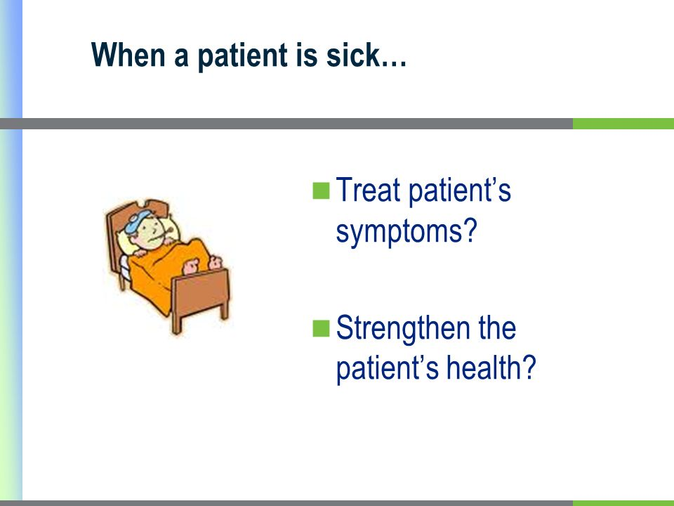 When a patient is sick… Treat patient's symptoms Strengthen the patient's health