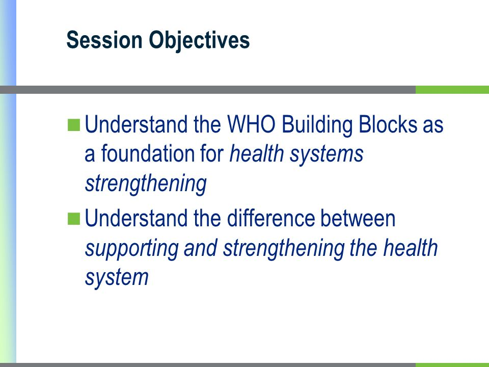 Session Objectives Understand the WHO Building Blocks as a foundation for health systems strengthening.