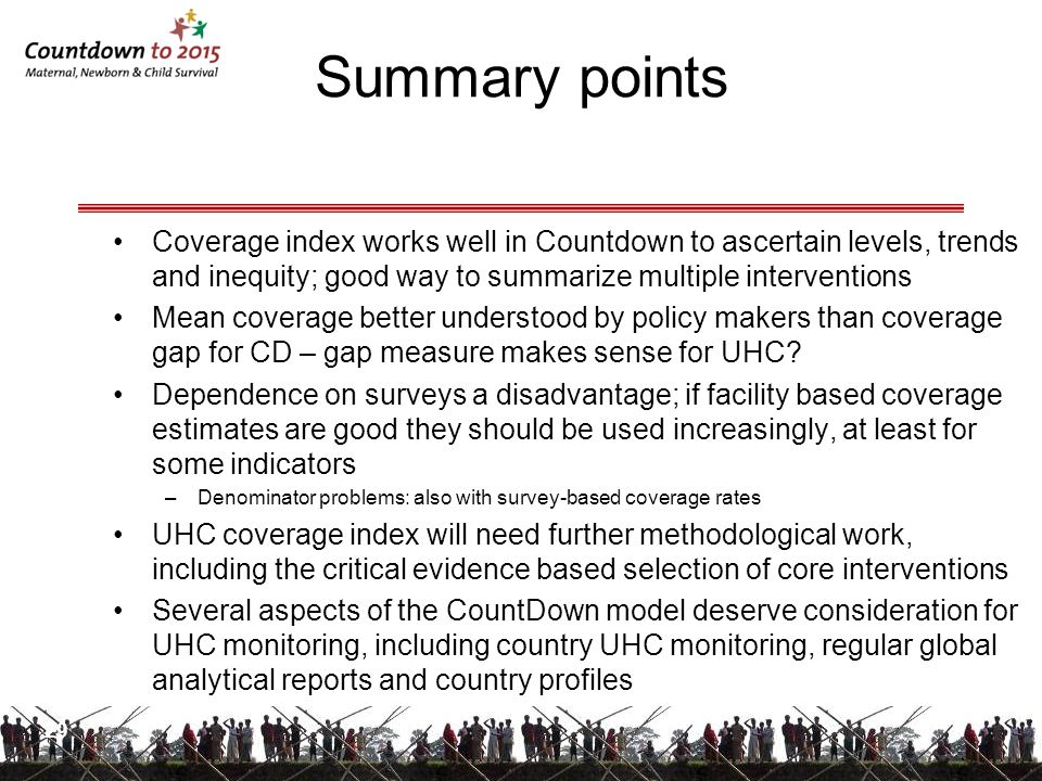 Summary points Coverage index works well in Countdown to ascertain levels, trends and inequity; good way to summarize multiple interventions.
