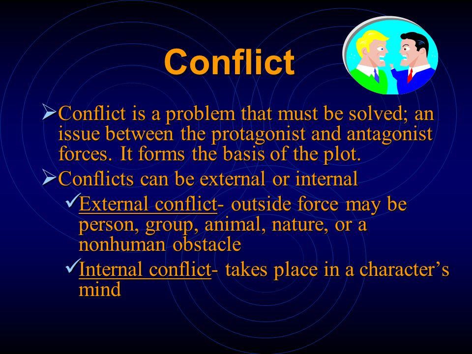 Conflict Conflict is a problem that must be solved; an issue between the protagonist and antagonist forces. It forms the basis of the plot.