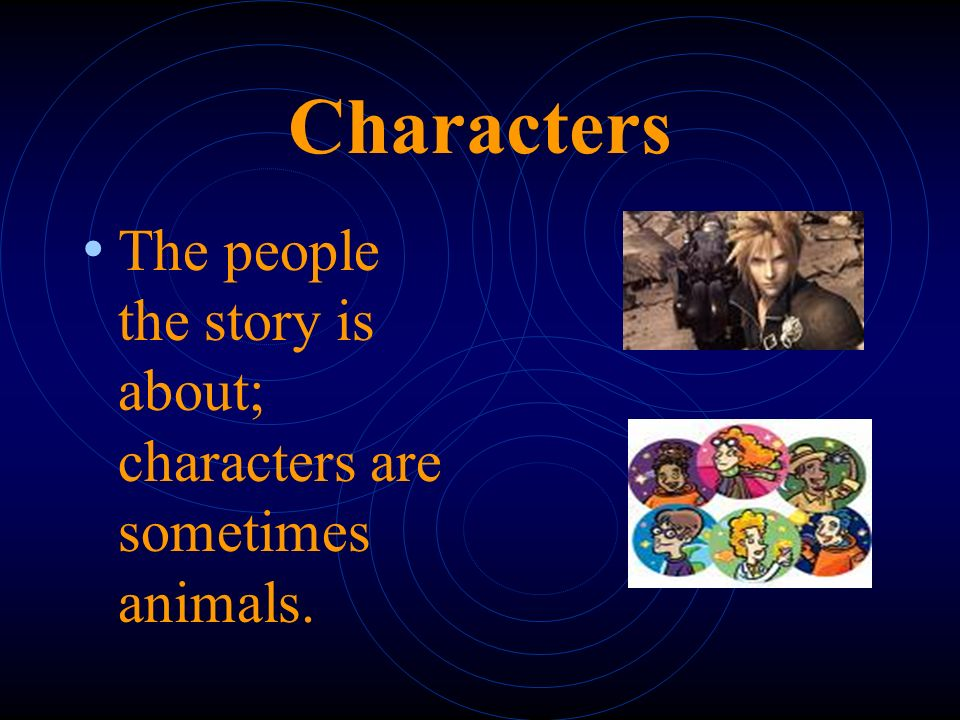 Characters The people the story is about; characters are sometimes animals.