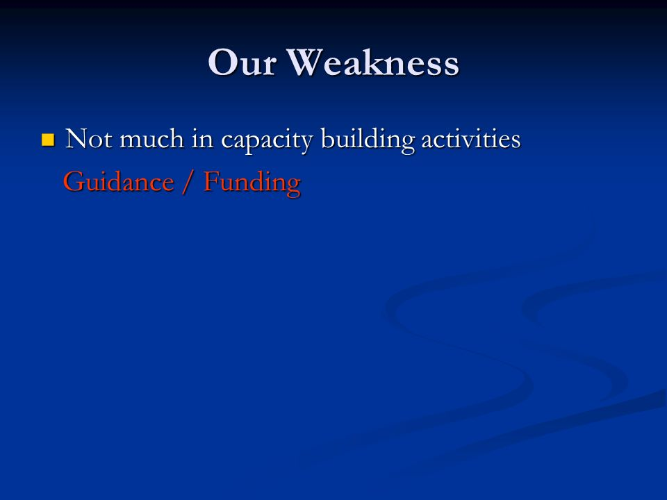 Our Weakness Not much in capacity building activities