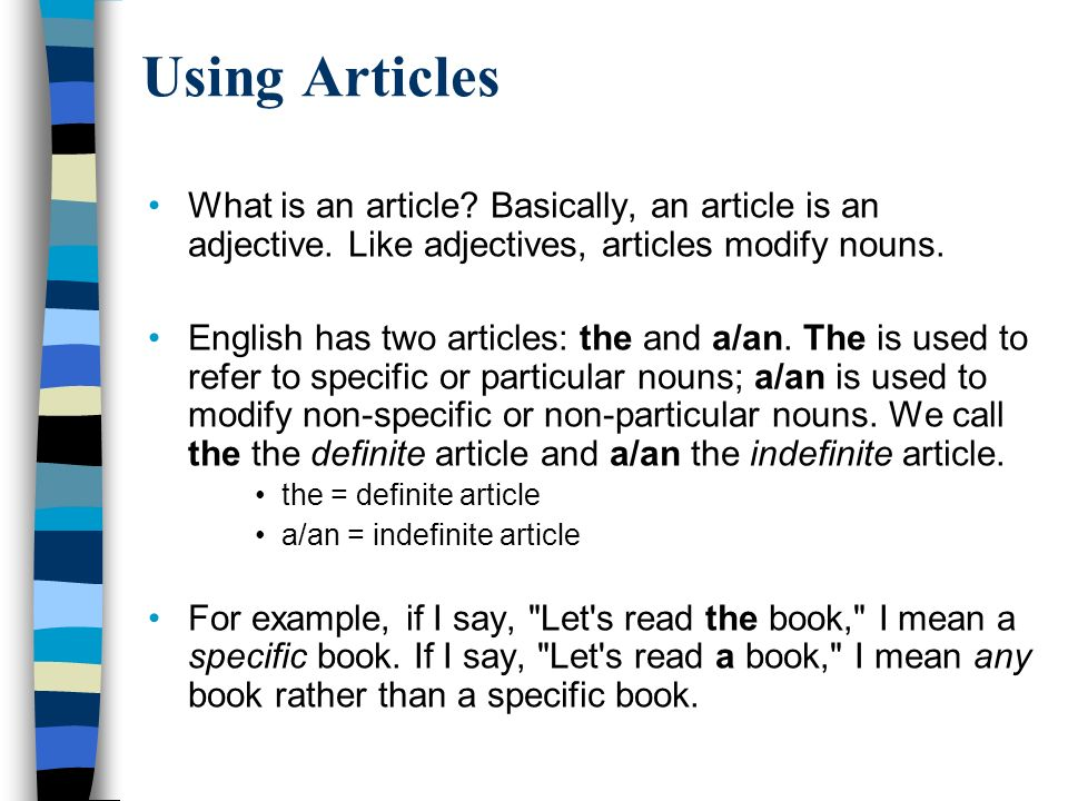 Using Articles What is an article Basically, an article is an adjective. Like adjectives, articles modify nouns.