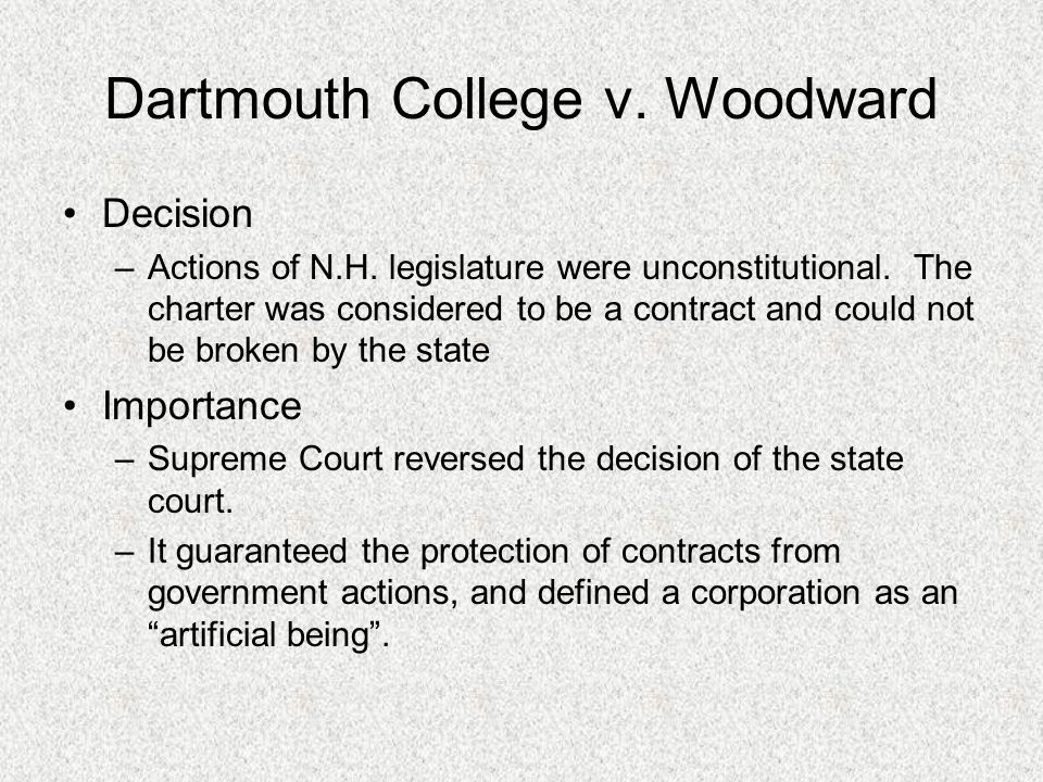 trustees of dartmouth college v woodward Dartmouth college case in 1819 the us supreme court, in trustees of dartmouth college v woodward, 4 wheaton 518, extended judicial interpretation by declaring private-corporation charters to be contracts and hence, by the contract clause of the constitution of the united states , immune from impairment by state legislative action.