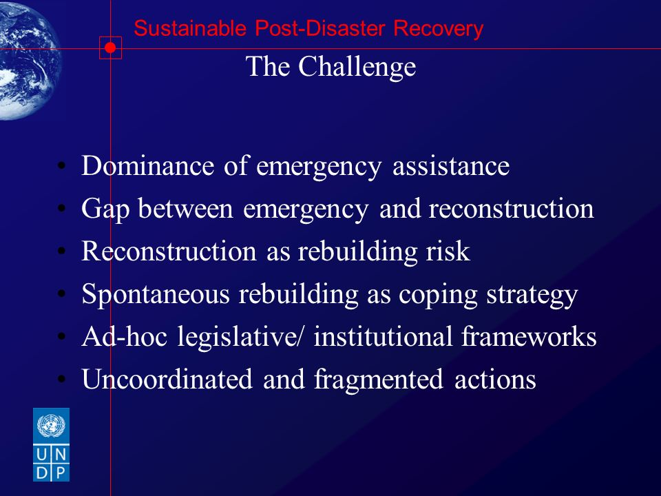 The Challenge Dominance of emergency assistance. Gap between emergency and reconstruction. Reconstruction as rebuilding risk.
