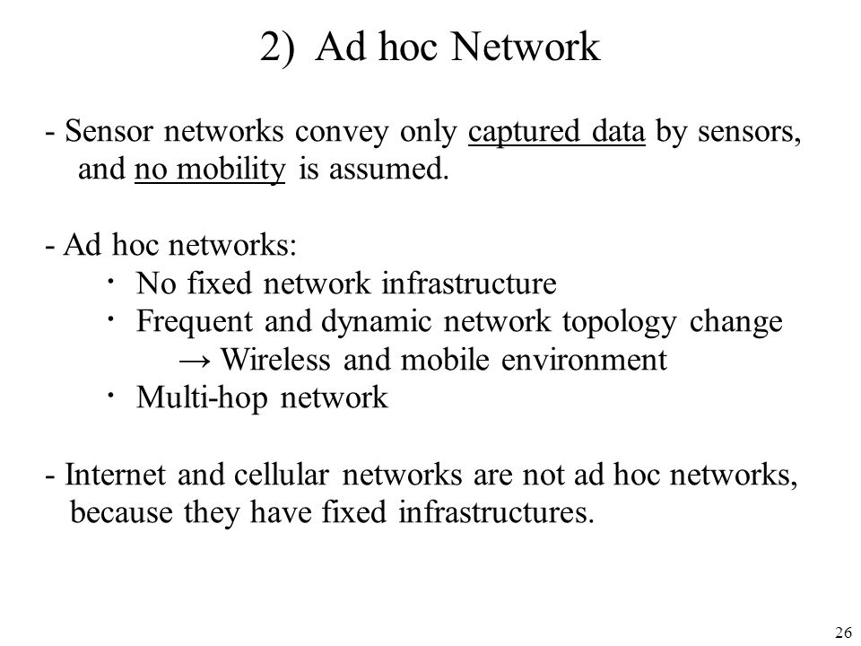 2) Ad hoc Network Sensor networks convey only captured data by sensors, and no mobility is assumed.