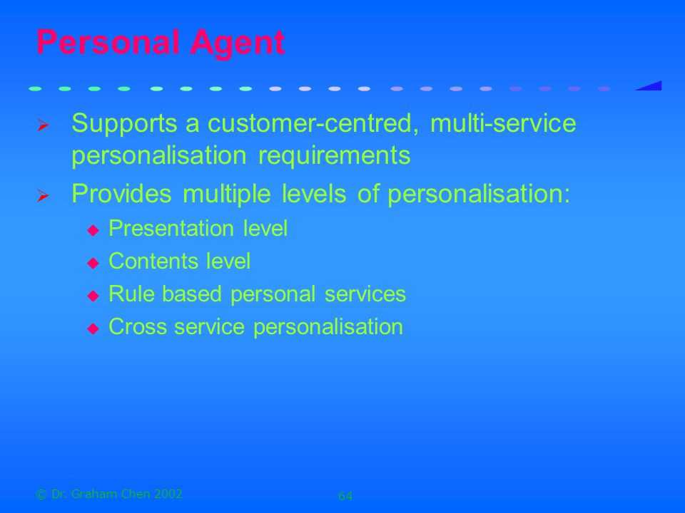 Personal Agent Supports a customer-centred, multi-service personalisation requirements. Provides multiple levels of personalisation: