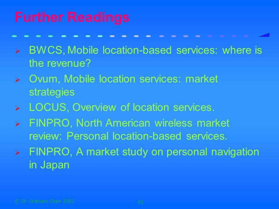 Further Readings BWCS, Mobile location-based services: where is the revenue Ovum, Mobile location services: market strategies.