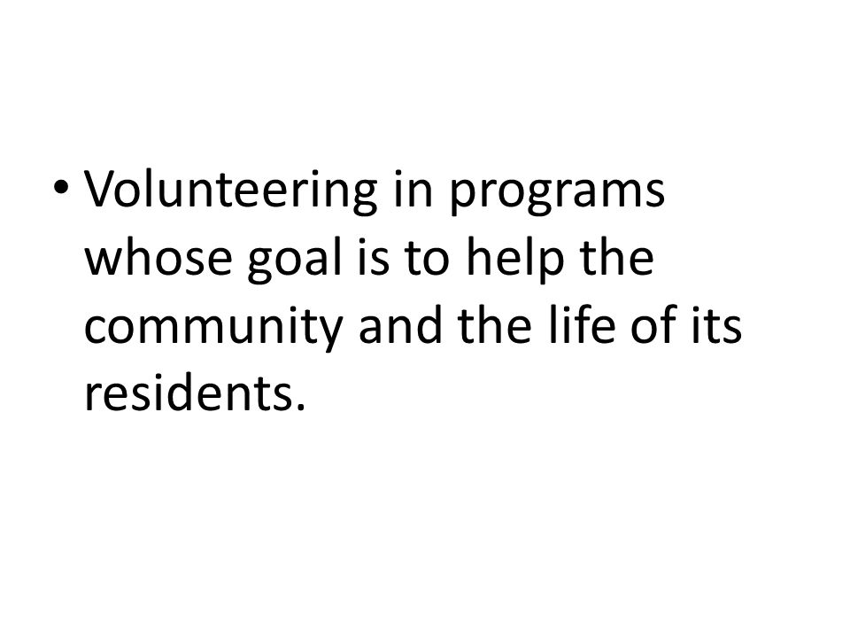 Volunteering in programs whose goal is to help the community and the life of its residents.