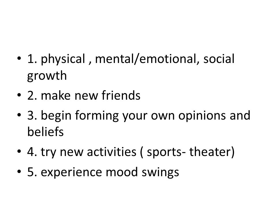 1. physical , mental/emotional, social growth