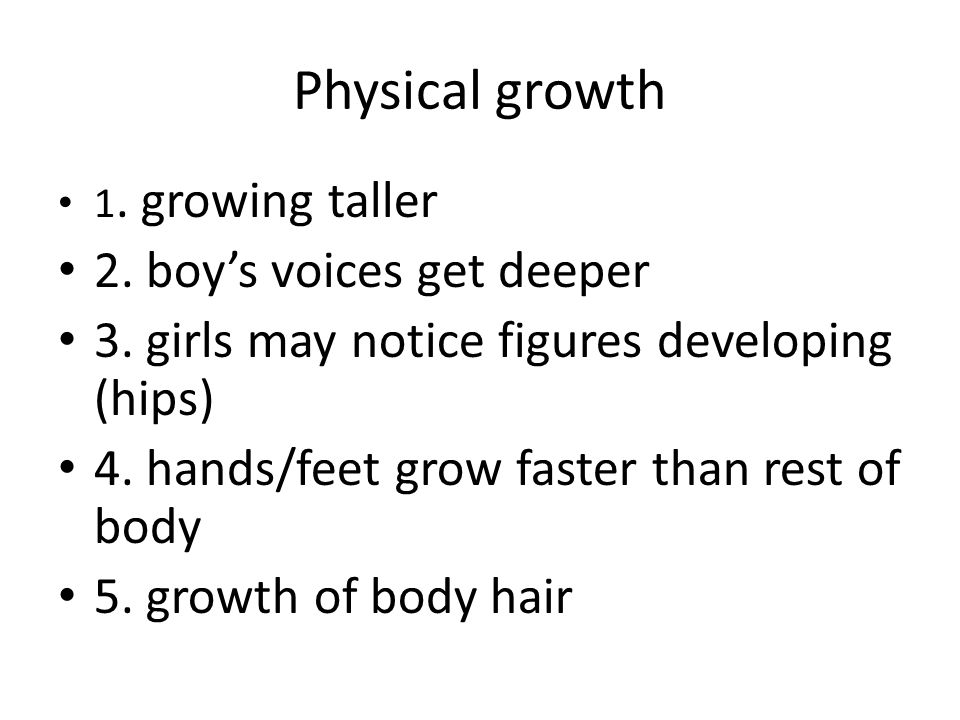 Physical growth 2. boy's voices get deeper