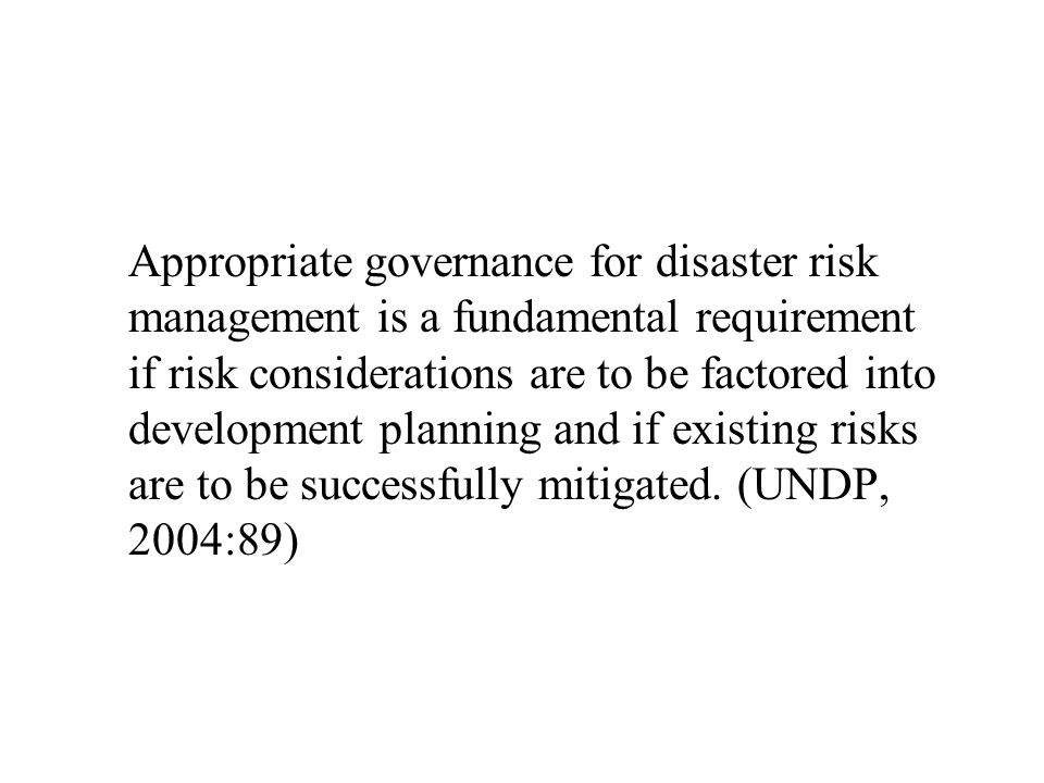Appropriate governance for disaster risk management is a fundamental requirement if risk considerations are to be factored into development planning and if existing risks are to be successfully mitigated.