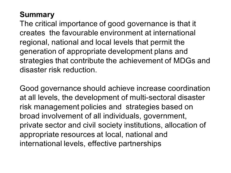 Summary The critical importance of good governance is that it creates the favourable environment at international regional, national and local levels that permit the generation of appropriate development plans and strategies that contribute the achievement of MDGs and disaster risk reduction.