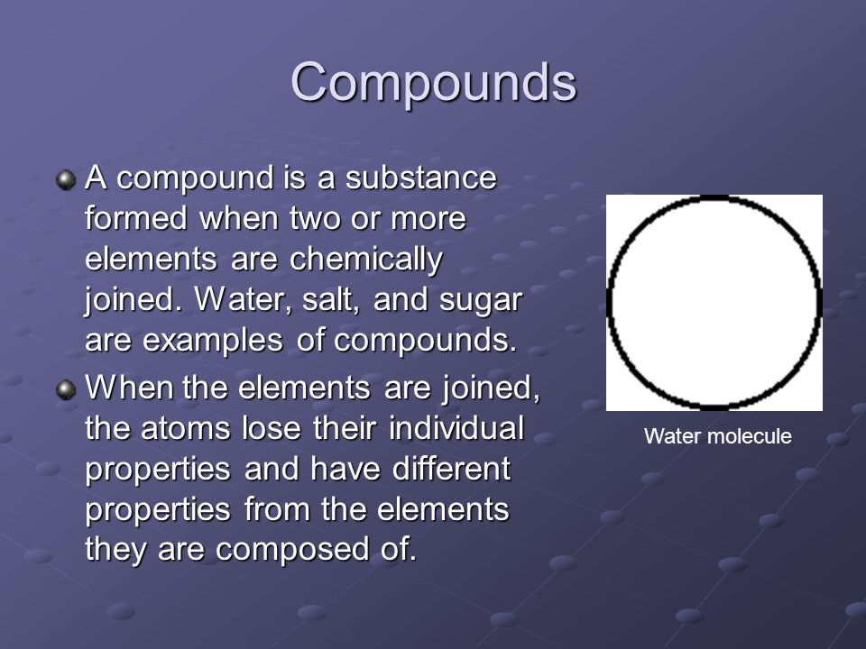 Compounds A compound is a substance formed when two or more elements are chemically joined. Water, salt, and sugar are examples of compounds.